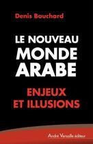 Couverture du livre « Le nouveau monde arabe ; enjeux et illusions » de Denis Bauchard aux éditions Andre Versaille