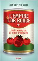 Couverture du livre « L'empire de l'or rouge ; enquête mondiale sur la tomate d'industrie » de Jean-Baptiste Malet aux éditions Fayard