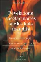 Couverture du livre « Révélations spectaculaires sur les faits maudits ; rencontres spectrales : OVNIS, anges, esprits et extraterrestres » de Jean Casault aux éditions Quebec Livres