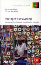 Couverture du livre « Piratages audiovisuels ; les voies souterrainnes de la mondialisation culturelle » de Tristan Mattelart aux éditions De Boeck Superieur