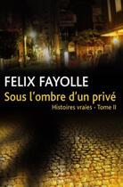 Couverture du livre « Sous l'ombre d'un privé ; histoires vraies t.2 » de Felix Fayolle aux éditions La Compagnie Litteraire