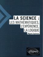Couverture du livre « La science : les mathématiques, l'expérience, la logique » de Miguel Espinoza aux éditions Ellipses Marketing