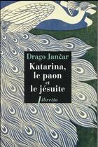 Couverture du livre « Katarina, le paon et le jésuite » de Drago Jancar aux éditions Libretto
