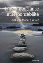 Couverture du livre « Entre insouciance et responsabilité ; quel sens donner à sa vie? » de Eric Fuchs aux éditions Cabedita