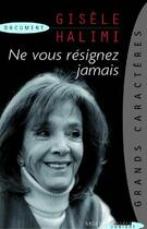 Couverture du livre « Ne vous résignez jamais » de Gisele Halimi aux éditions Succes Du Livre