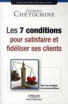 Couverture du livre « Les 7 conditions pour satisfaire et fidéliser ses clients » de Chetochine Geor aux éditions Organisation