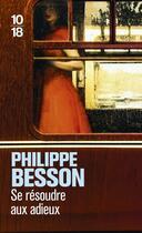 Couverture du livre « Se résoudre aux adieux » de Philippe Besson aux éditions 10/18