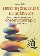 Couverture du livre « Les cinq couleurs de la guérison ; harmoniser vos énergies avec la chronomothérapie chinoise » de Gerard Edde aux éditions Chariot D'or