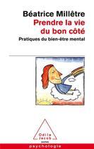 Couverture du livre « Prendre la vie du bon côté ; pratique du bien-être mental » de Beatrice Milletre aux éditions Odile Jacob