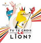 Couverture du livre « Tu te crois le lion ? » de Urial et Laetitia Le Saux aux éditions Didier Jeunesse