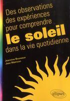 Couverture du livre « Des observations des expériences pour comprendre le soleil dans la vie quotidienne » de Jeannine Bruneaux et Jean Matricon aux éditions Ellipses Marketing