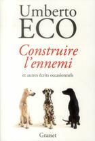 Couverture du livre « Construire l'ennemi et autres écrits occasionnels » de Umberto Eco aux éditions Grasset Et Fasquelle