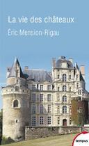 Couverture du livre « La vie des châteaux » de Eric Mension-Rigau aux éditions Tempus/perrin