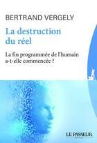 Couverture du livre « La destruction du réél ; la fin programmée de l'humain a-t-elle commencée ? » de Bertrand Vergely aux éditions Le Passeur