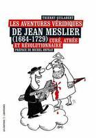 Couverture du livre « Les aventures véridiques de Jean Meslier (1664-1729) ; curé, athée et révolutionnaire » de Thierry Guilabert aux éditions Editions Libertaires