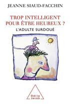Couverture du livre « Trop intelligent pour être heureux ? ; l'adulte surdoué » de Jeanne Siaud-Facchin aux éditions Odile Jacob