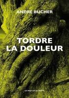 Couverture du livre « Tordre la douleur » de Andre Bucher aux éditions Le Mot Et Le Reste