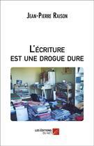 Couverture du livre « L'Ecriture Est Une Drogue Dure » de Jean-Pierre Raison aux éditions Editions Du Net