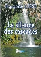 Couverture du livre « Le Silence Des Cascades » de Francoise Besse aux éditions Bord Du Lot