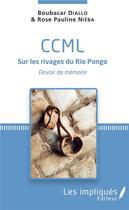 Couverture du livre « CCML sur les rivages du Rio Pongo ; devoir de memoire » de Boubacar Diallo et Rose Pauline Nieba aux éditions Les Impliques