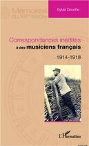 Couverture du livre « Correspondances inédites à des musiciens français 1914 1918 » de Sylvie Douche aux éditions Harmattan