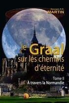 Couverture du livre « Le Graal sur les chemins d'éternité t.2 ; à travers la Normandie » de Georges A. D. Martin aux éditions Heligoland