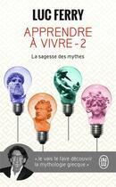 Couverture du livre « Apprendre à vivre t.2 ; la sagesse des mythes » de Luc Ferry aux éditions J'ai Lu