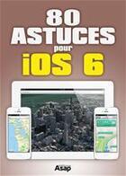 Couverture du livre « 80 astuces pour iOS 6 » de Jmr Publishing aux éditions Editions Asap