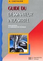 Couverture du livre « Guide Du Dessinateur Industriel ; Pour Maitriser La Communication Technique » de Andre Chevalier aux éditions Hachette Education
