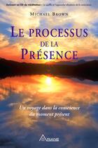 Couverture du livre « Le processus de la présence ; un voyage dans la conscience du moment présent » de Michael Brown aux éditions Les Éditions Ariane