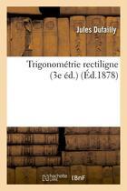 Couverture du livre « Trigonometrie Rectiligne (3e Ed.) (Ed.1878) » de Dufailly J aux éditions Hachette Bnf