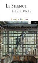 Couverture du livre « Le silence des livres ; la lecture, ce vice impuni » de George Steiner et Michel Crepu aux éditions Arlea