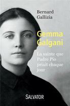 Couverture du livre « Gemma Galgani ; la sainte que Padre Pio priait chaque jour » de Bernard Gallizia aux éditions Salvator