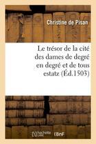 Couverture du livre « Le tresor de la cite des dames de degre en degre et de tous estatz (ed.1503) » de De Pisan C aux éditions Hachette Bnf