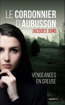 Couverture du livre « Le cordonnier d'Aubusson ; vengeances en Creuse » de Jacques Jung aux éditions Geste