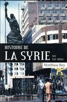 Couverture du livre « Histoire de la Syrie ; XIX-XXIe siècle » de Matthieu Rey aux éditions Fayard