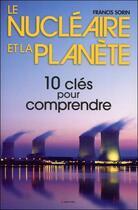 Couverture du livre « Le nucléaire et la planète ; 10 clés pour comprendre » de Francis Sorin aux éditions Grancher