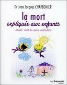 Couverture du livre « La mort expliquée aux enfants mais aussi aux adultes » de Jean-Jacques Charbonnier aux éditions Tredaniel