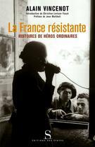 Couverture du livre « La France résistante ; histoires de héros ordinaires » de Alain Vincenot aux éditions Syrtes
