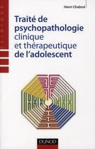 Couverture du livre « Traité de psychopathologie clinique et thérapeutique de l'adolescent » de Henri Chabrol aux éditions Dunod