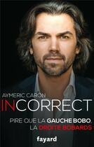 Couverture du livre « Incorrect ; pire que la gauche bobo, la droite bobards » de Aymeric Caron aux éditions Fayard