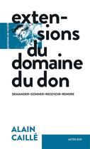 Couverture du livre « Extensions du domaine du don ; demander, donner, recevoir, rendre » de Alain Caille aux éditions Actes Sud