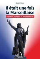 Couverture du livre « Il était une fois la Marseillaise ; grandeur et misère de Rouget de Lisle » de Annie Gay aux éditions Cabedita