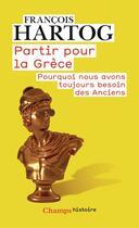 Couverture du livre « Partir pour la Grèce ; pourquoi nous avons toujours besoin des Anciens » de Francois Hartog aux éditions Flammarion