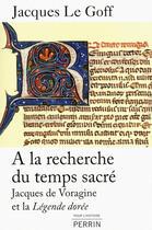 Couverture du livre « à la recherche du temps sacré ; Jacques de voragine et la Légende dorée » de Jacques Le Goff aux éditions Perrin