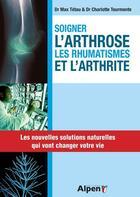 Couverture du livre « Soigner l'arthrose, les rhumatismes et l'arthrite » de Max Tetau et Charlotte Tourmente aux éditions Alpen