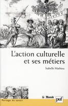 Couverture du livre « L'action culturelle et ses métiers » de Isabelle Mathieu aux éditions Puf