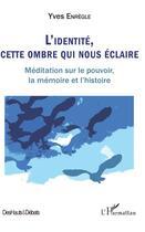 Couverture du livre « L'identité, cette ombre qui nous éclaire ; méditation sur le pouvoir, la mémoire et l'histoire » de Yves Enregle aux éditions L'harmattan