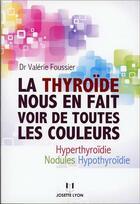 Couverture du livre « La thyroïde nous en fait voir de toutes les couleurs ; hyperthyroïdie, nodules, hypothyroïdie » de Valerie Foussier aux éditions Josette Lyon