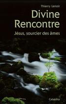 Couverture du livre « Divine rencontre ; Jésus sourcier des âmes » de Thierry Lenoir aux éditions Cabedita